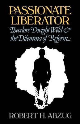 Passionate Liberator: Theodore Dwight Weld and the Dilemma of Reform