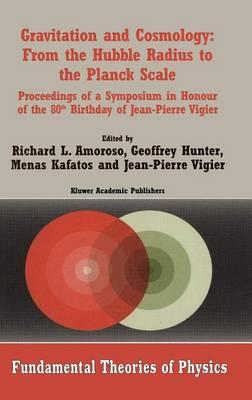 Gravitation and Cosmology: From the Hubble Radius to the Planck Scale; Proceedings of a Symposium in Honour of the 80th Birthday of Jean-Pierre Vigier