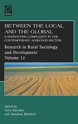 Between the Local and the Global: Confronting Complexity in the Contemporary Agri-Food Sector (Volume 12, Research in Rural Sociology and Development)