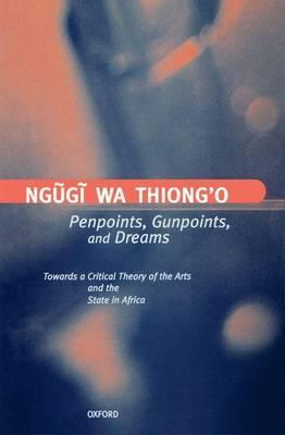 Penpoints, Gunpoints, and Dreams: Towards a Critical Theory of the Arts and the State in Africa. Clarendon Lectures in English Literature.