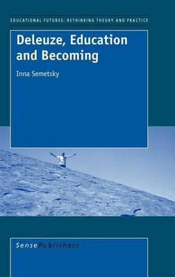 Deleuze, Education and Becoming, Educational Futures Rethinking Theory and Practice