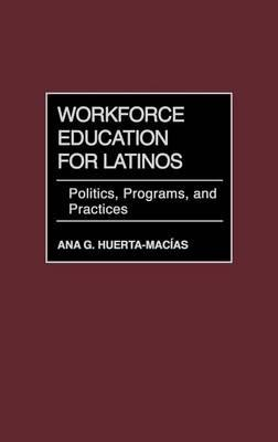 Workforce Education for Latinos: Politics, Programs, and Practices
