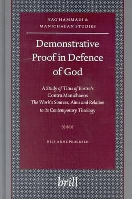 Demonstrative Proof in Defence of God: A Study of Titus of Bostra's Contra Manichaeos - The Work's Sources, Aims and Relation to Its Contemporary Theology. Nag Hammadi and Manichaean Studies, Volume LVI.