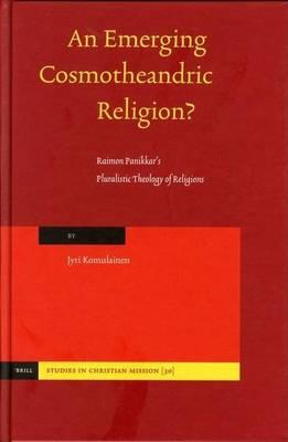 Emerging Cosmotheandric Religion?, An: Raimon Panikkar's Pluralistic Theology of Religions. Studies in Christian Mission, Volume 30.