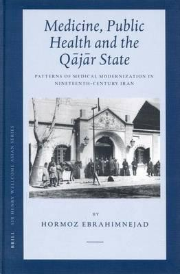 Medicine, Public Health and the Qajar State. Patterns of Medical Modernization in Nineteenth-Century Iran. Sir Heny Wellcome Asian Studies, Volume 4.