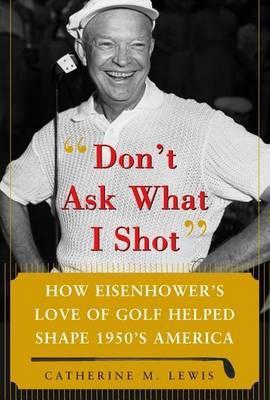 Don't Ask What I Shot: How President Eisenhower's Love of Golf Helped Shape 1950's America