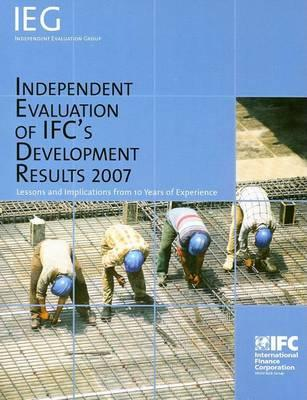Independent Evaluation of Ifc's Development Results 2007: Lessons and Implications from 10 Years of Experience