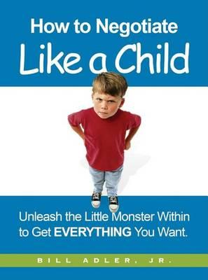 How to Negotiate Like a Child: Unleash the Little Monster Within to Get Everything You Want