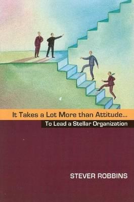 It Takes a Lot More Than Attitude...to Lead a Stellar Organization