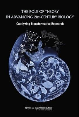 Role of Theory in Advancing 21st Century Biology, The: Catalyzing Transformative Research
