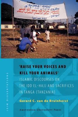 Raise Your Voices and Kill Your Animals': Islamic Discourses on the IDD El-Hajj and Sacrifices in Tanga (Tanzania). Isim Dissertations.