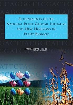 Achievements of the National Plant Genome Initiative and New Horizons in Plant Biology. Committee on the National Plant Genome Initiative: Achievements and Future Directions. Board on Life Sciences: Board on Agriculture and Natural Resources, Division on E