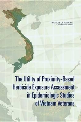 Utility of Proximity-Based Herbicide Exposure Assessment in Epidemiologic Studies of Vietnam Veterans, The. Committee on Making Best Use of the Agent Orange Exposure Reconstruction Model, Board on Military and Veterans Health.
