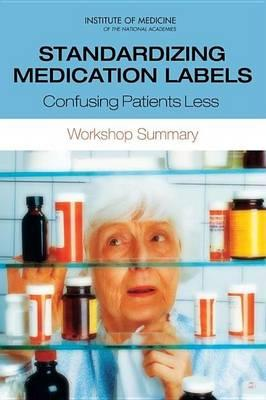 Standardizing Medication Labels: Confusing Patients Less, Workshop Summary. Roundtable on Health Literacy: Board on Population Health and Public Health Practice.