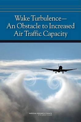 Wake Turbulence: An Obstacle to Increased Air Traffic Capacity. Committee to Conduct an Independent Assessment of the Nation S Wake Turbulence Research and Development Program: Aeronautics and Space Engineering Board, Division on Engineering and Physical S