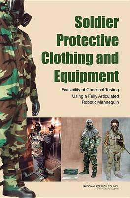 Soldier Protective Clothing and Equipment: Feasibility of Chemical Testing Using a Fully Articulated Robotic Mannequin. Committee on Full-System Testing and Evaluation of Personal Protection Equipment Ensembles in Simulated Chemical-Warfare Environments, D