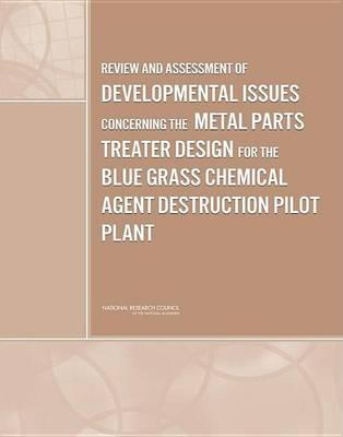 Review and Assessment of Developmental Issues Concerning the Metal Parts Treater Design for the Blue Grass Chemical Agent Destruction Pilot Plant. Board on Army Science and Technology: Division on Engineering and Physical Sciences.