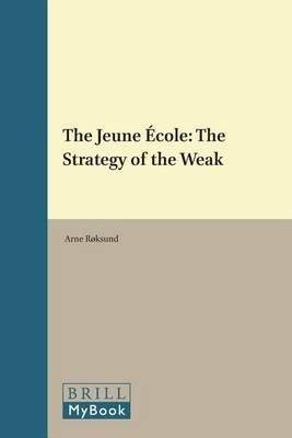 Jeune Ecole, The: The Strategy of the Weak. History of Warfare, Volume 43.