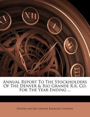Annual Report to the Stockholders of the Denver & Rio Grande R.R. Co. for the Year Ending ...