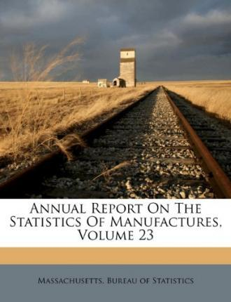 Annual Report on the Statistics of Manufactures, Volume 23
