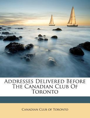 Addresses Delivered Before the Canadian Club of Toronto