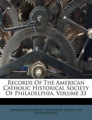 Records of the American Catholic Historical Society of Philadelphia, Volume 33