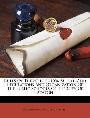 Rules of the School Committee, and Regulations and Organization of the Public Schools of the City of Boston