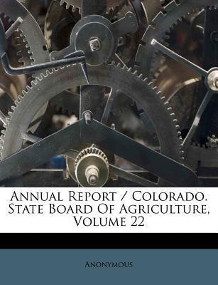 Annual Report / Colorado. State Board of Agriculture, Volume 22