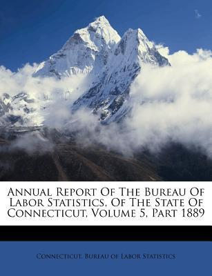 Annual Report of the Bureau of Labor Statistics, of the State of Connecticut, Volume 5, Part 1889