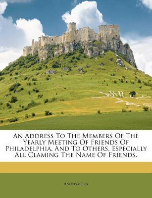 An Address to the Members of the Yearly Meeting of Friends of Philadelphia, and to Others, Especially All Claming the Name of Friends.