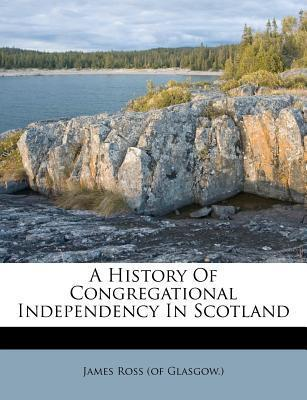 A History of Congregational Independency in Scotland