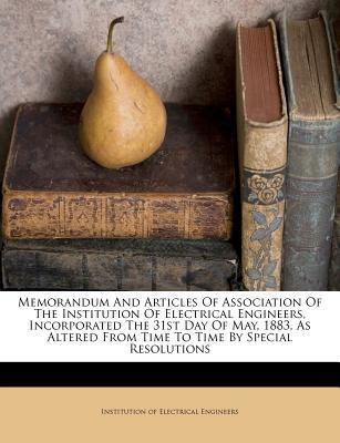 Memorandum and Articles of Association of the Institution of Electrical Engineers, Incorporated the 31st Day of May, 1883, as Altered from Time to Time by Special Resolutions