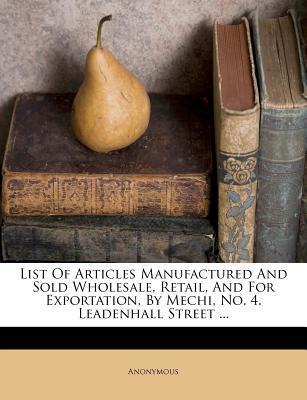 List of Articles Manufactured and Sold Wholesale, Retail, and for Exportation, by Mechi, No. 4. Leadenhall Street ...