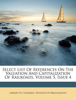 Select List of References on the Valuation and Capitalization of Railroads, Volume 5, Issue 4