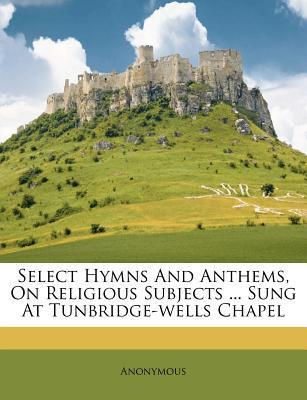 Select Hymns and Anthems, on Religious Subjects ... Sung at Tunbridge-Wells Chapel