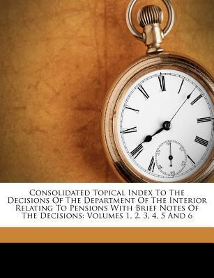 Consolidated Topical Index to the Decisions of the Department of the Interior Relating to Pensions with Brief Notes of the Decisions