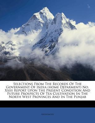 Selections from the Records of the Government of India (Home Deparment) No. XXIII Report Upon the Present Condition and Future Prospects of Tea Cultivation in the North West Provinces and in the Punjab