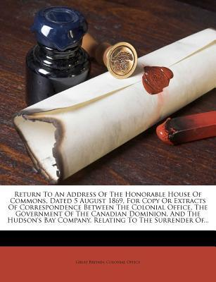 Return to an Address of the Honorable House of Commons, Dated 5 August 1869, for Copy or Extracts of Correspondence Between the Colonial Office, the Government of the Canadian Dominion, and the Hudson's Bay Company, Relating to the Surrender Of...