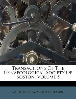 Transactions of the Gynaecological Society of Boston, Volume 5