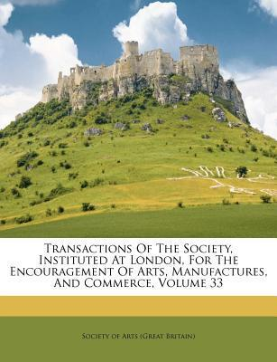 Transactions of the Society, Instituted at London, for the Encouragement of Arts, Manufactures, and Commerce, Volume 33