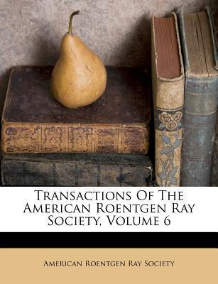 Transactions of the American Roentgen Ray Society, Volume 6