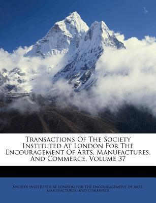 Transactions of the Society Instituted at London for the Encouragement of Arts, Manufactures, and Commerce, Volume 37