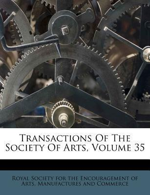 Transactions of the Society of Arts, Volume 35