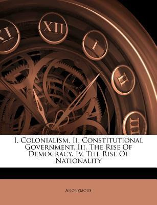 I. Colonialism. II. Constitutional Government. III. the Rise of Democracy. IV. the Rise of Nationality