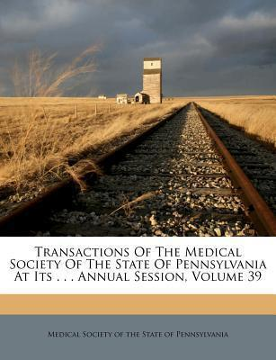 Transactions of the Medical Society of the State of Pennsylvania at Its . . . Annual Session, Volume 39