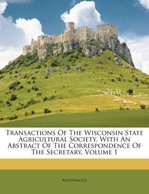 Transactions of the Wisconsin State Agricultural Society, with an Abstract of the Correspondence of the Secretary, Volume 1