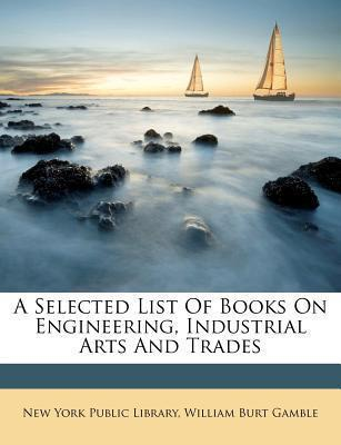 A Selected List of Books on Engineering, Industrial Arts and Trades