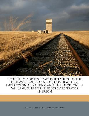 Return to Address  Papers Relating to the Claims of Murray & Co., Contractors, Intercolonial Railway, and the Decision of Mr. Samuel Keefer, the Sole Arbitrator Thereon