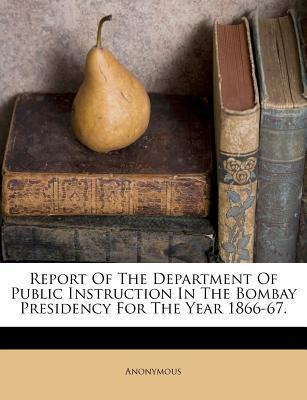 Report of the Department of Public Instruction in the Bombay Presidency for the Year 1866-67.