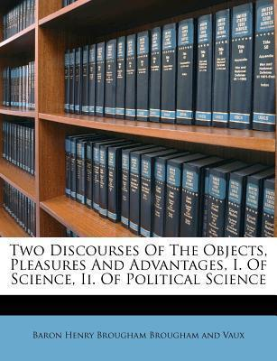 Two Discourses of the Objects, Pleasures and Advantages, I. of Science, II. of Political Science